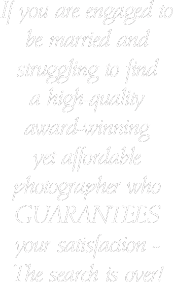 If you are engaged to be married and struggling to find a high-quality award-winning yet affordable photographer who guarantees your satisfaction - The search is over